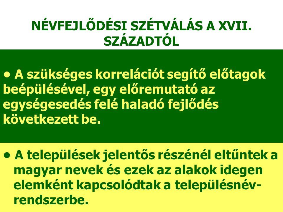 A települések jelentős részénél eltűntek a magyar nevek és ezek az alakok idegen elemként kapcsolódtak a településnév- rendszerbe. NÉVFEJLŐDÉSI SZÉTVÁ
