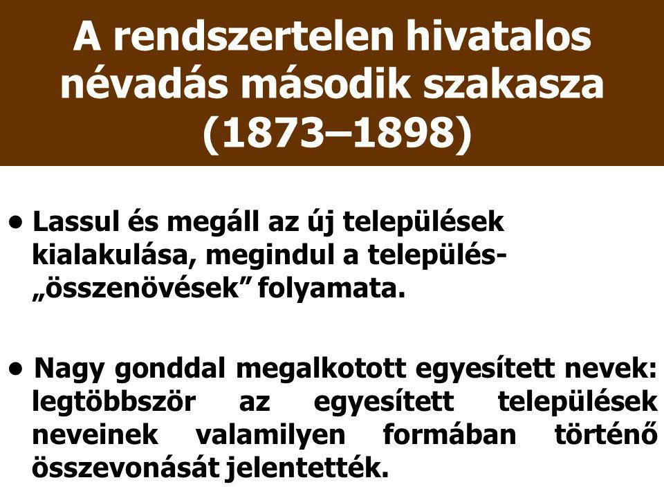 """A rendszertelen hivatalos névadás második szakasza (1873–1898) Lassul és megáll az új települések kialakulása, megindul a település- """"összenövések"""" fo"""