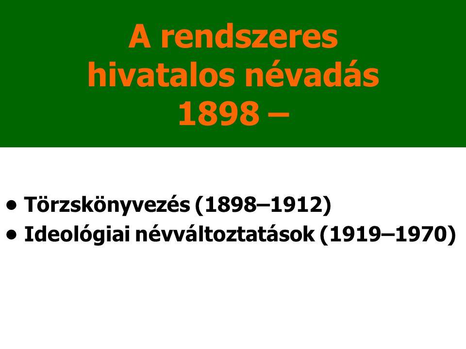 A rendszeres hivatalos névadás 1898 – Törzskönyvezés (1898–1912) Ideológiai névváltoztatások (1919–1970)