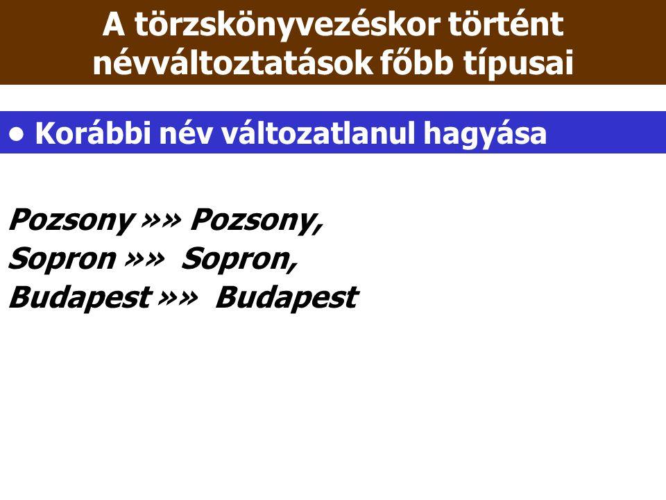 Pozsony »» Pozsony, Sopron »» Sopron, Budapest »» Budapest A törzskönyvezéskor történt névváltoztatások főbb típusai Korábbi név változatlanul hagyása