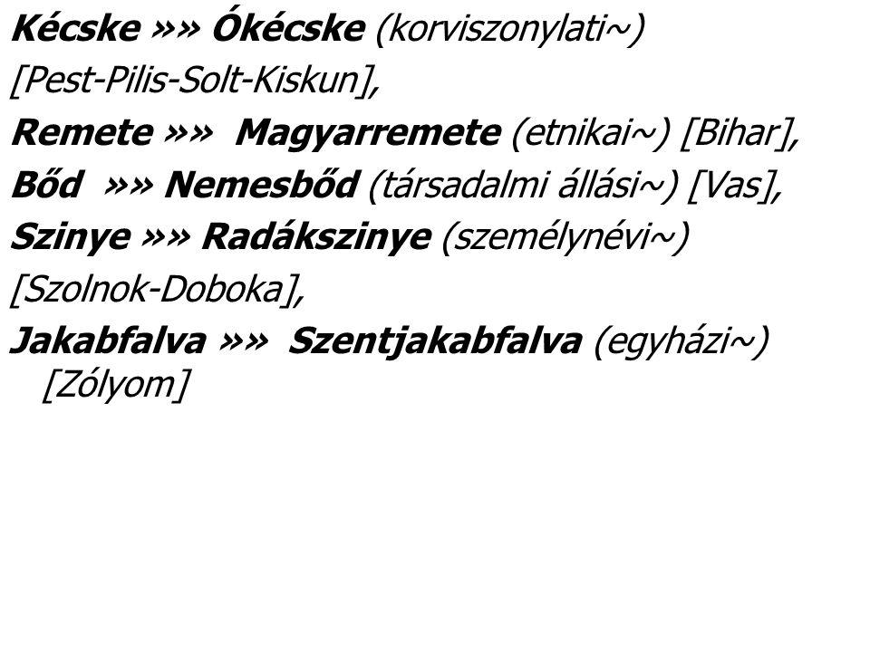 Kécske »» Ókécske (korviszonylati~) [Pest-Pilis-Solt-Kiskun], Remete »» Magyarremete (etnikai~) [Bihar], Bőd »» Nemesbőd (társadalmi állási~) [Vas], Szinye »» Radákszinye (személynévi~) [Szolnok-Doboka], Jakabfalva »» Szentjakabfalva (egyházi~) [Zólyom]