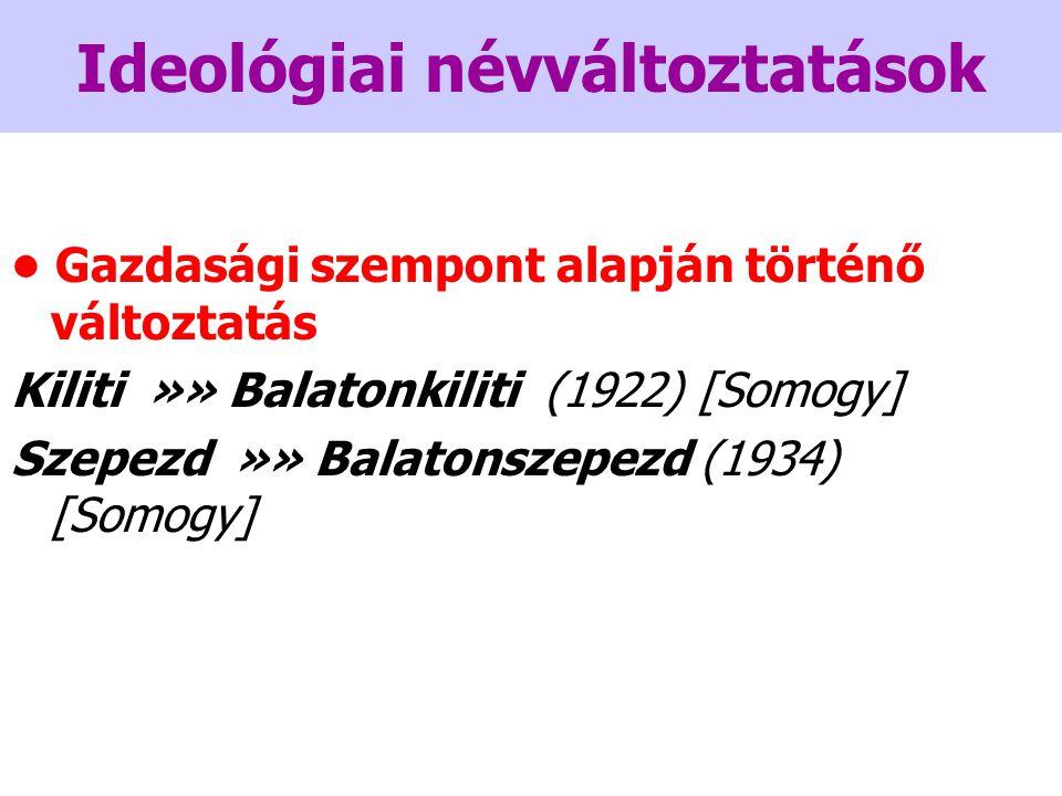 Ideológiai névváltoztatások Gazdasági szempont alapján történő változtatás Kiliti »» Balatonkiliti (1922) [Somogy] Szepezd »» Balatonszepezd (1934) [Somogy]