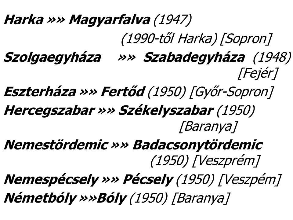 Harka »» Magyarfalva (1947) (1990-től Harka) [Sopron] Szolgaegyháza »» Szabadegyháza (1948) [Fejér] Eszterháza »» Fertőd (1950) [Győr-Sopron] Hercegszabar »» Székelyszabar (1950) [Baranya] Nemestördemic »» Badacsonytördemic (1950) [Veszprém] Nemespécsely »» Pécsely (1950) [Veszpém] Németbóly »»Bóly (1950) [Baranya]