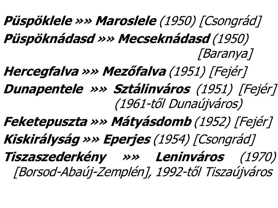 Püspöklele »» Maroslele (1950) [Csongrád] Püspöknádasd »» Mecseknádasd (1950) [Baranya] Hercegfalva »» Mezőfalva (1951) [Fejér] Dunapentele »» Sztálinváros (1951) [Fejér] (1961-től Dunaújváros) Feketepuszta »» Mátyásdomb (1952) [Fejér] Kiskirályság »» Eperjes (1954) [Csongrád] Tiszaszederkény »» Leninváros (1970) [Borsod-Abaúj-Zemplén], 1992-től Tiszaújváros