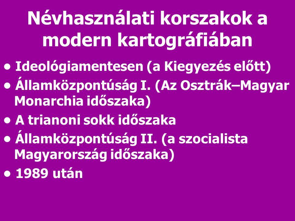 Névhasználati korszakok a modern kartográfiában Ideológiamentesen (a Kiegyezés előtt) Államközpontúság I. (Az Osztrák–Magyar Monarchia időszaka) A tri