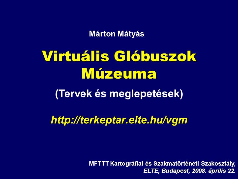Virtuális Glóbuszok Múzeuma http://terkeptar.elte.hu/vgm MFTTT Kartográfiai és Szakmatörténeti Szakosztály, ELTE, Budapest, 2008. április 22. Márton M