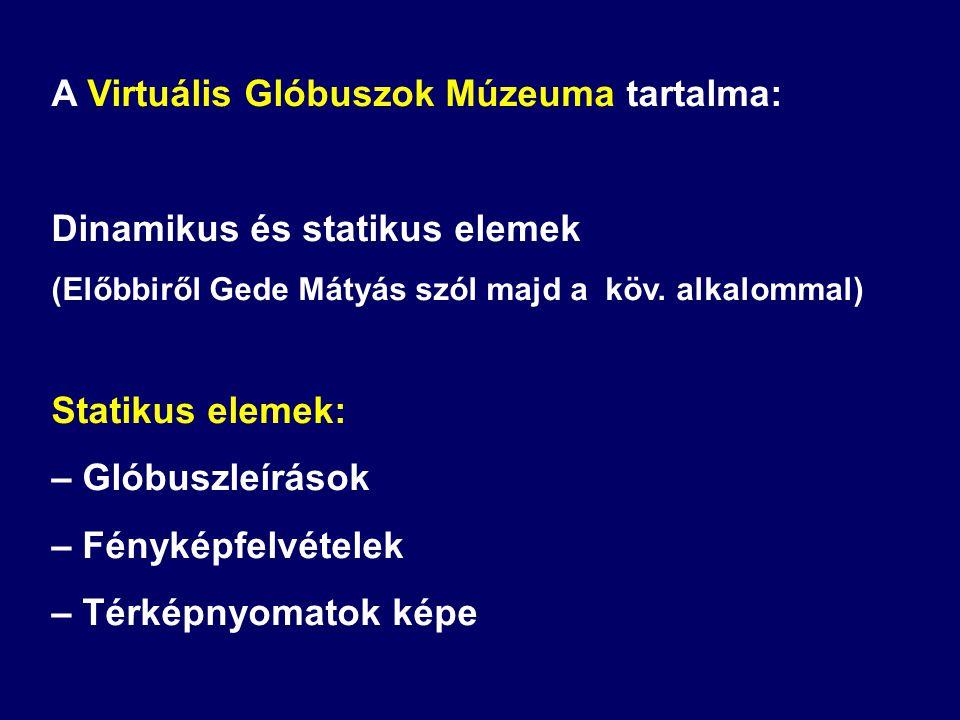 A Virtuális Glóbuszok Múzeuma tartalma: Dinamikus és statikus elemek (Előbbiről Gede Mátyás szól majd a köv. alkalommal) Statikus elemek: – Glóbuszleí
