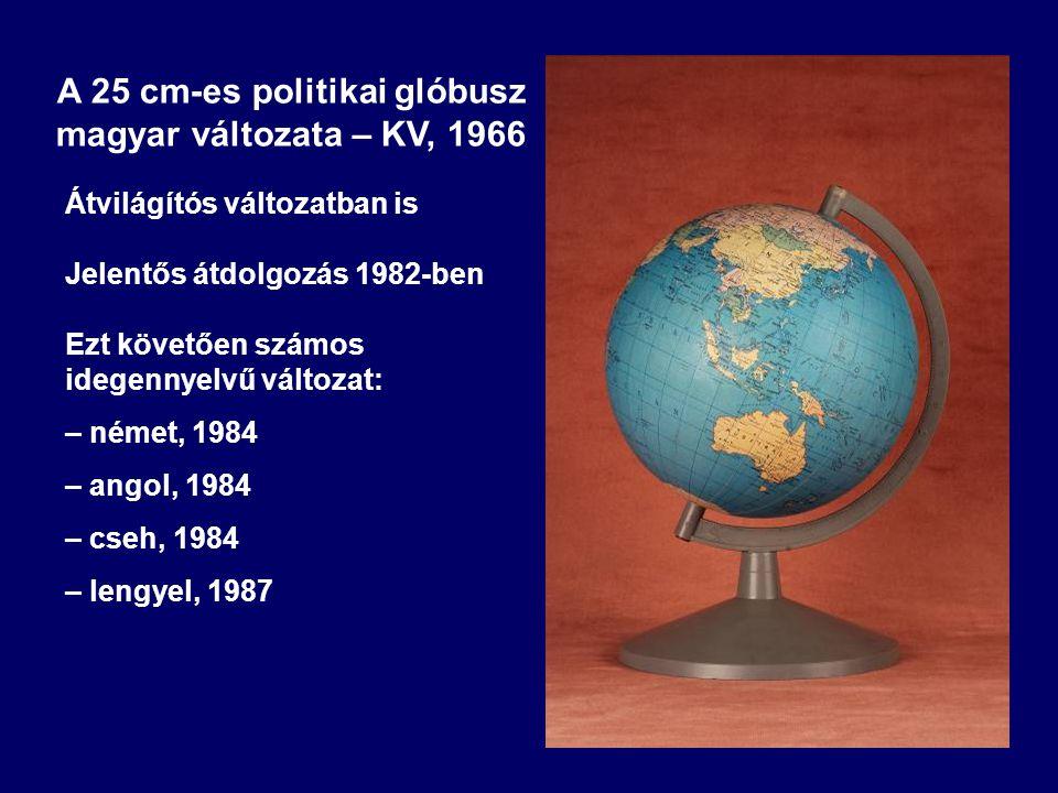 A 25 cm-es politikai glóbusz magyar változata – KV, 1966 Átvilágítós változatban is Jelentős átdolgozás 1982-ben Ezt követően számos idegennyelvű vált
