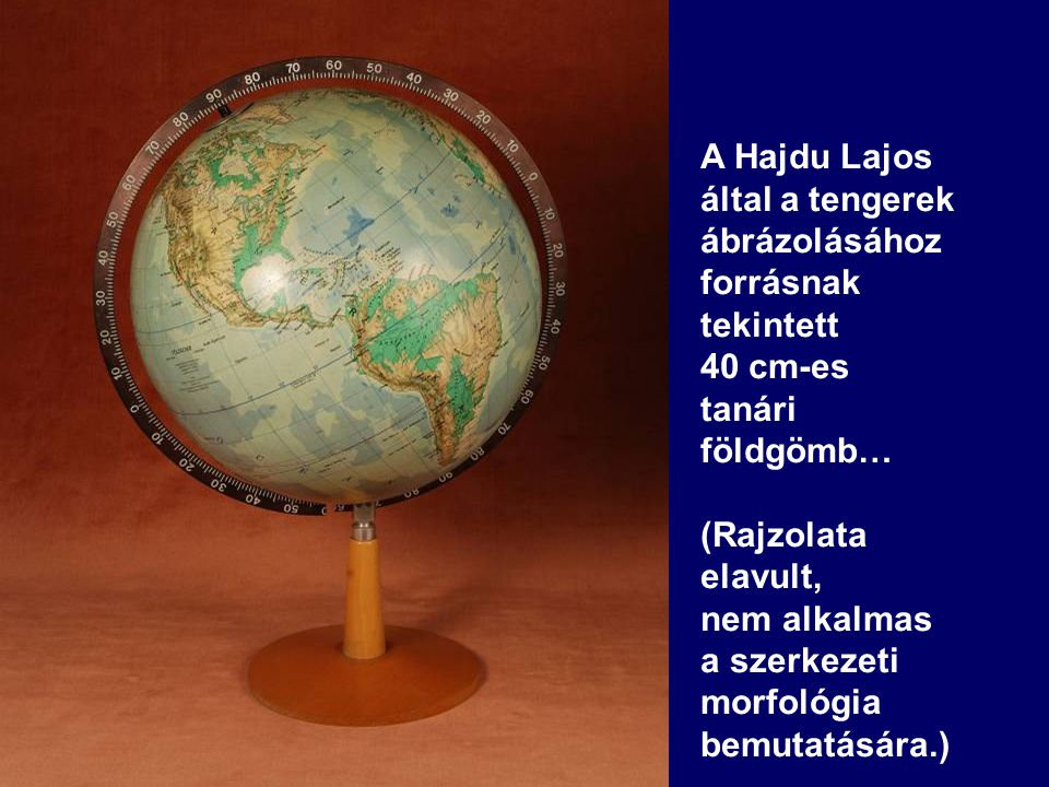 A Hajdu Lajos által a tengerek ábrázolásához forrásnak tekintett 40 cm-es tanári földgömb… (Rajzolata elavult, nem alkalmas a szerkezeti morfológia be