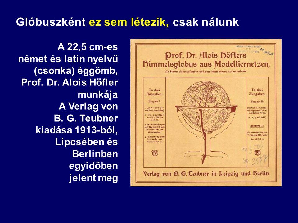 Glóbuszként ez sem létezik, csak nálunk A 22,5 cm-es német és latin nyelvű (csonka) éggömb, Prof. Dr. Alois Höfler munkája A Verlag von B. G. Teubner