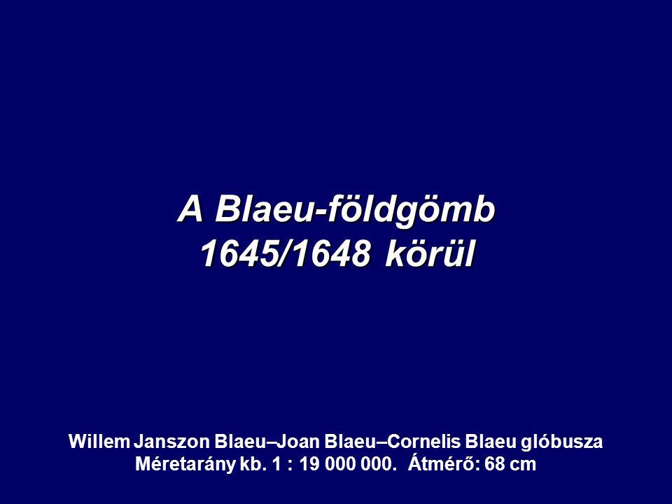 A Blaeu-földgömb 1645/1648 körül Willem Janszon Blaeu–Joan Blaeu–Cornelis Blaeu glóbusza Méretarány kb. 1 : 19 000 000. Átmérő: 68 cm