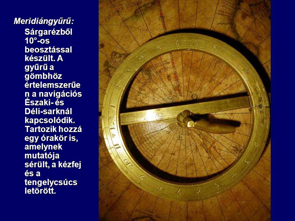 Meridiángyűrű: Sárgarézből 10°-os beosztással készült. A gyűrű a gömbhöz értelemszerűe n a navigációs Északi- és Déli-sarknál kapcsolódik. Tartozik ho