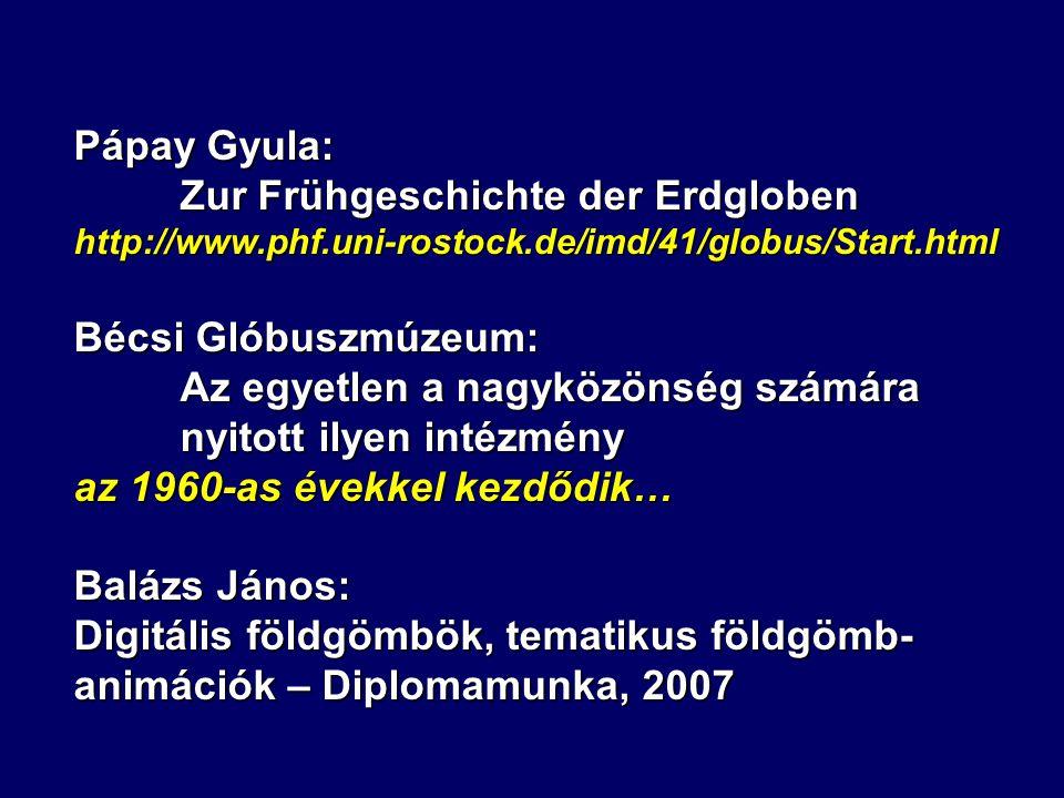 Pápay Gyula: Zur Frühgeschichte der Erdgloben http://www.phf.uni-rostock.de/imd/41/globus/Start.html Bécsi Glóbuszmúzeum: Az egyetlen a nagyközönség s