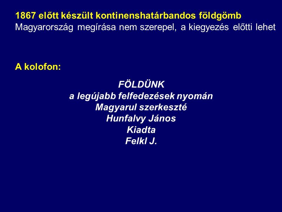 FÖLDÜNK a legújabb felfedezések nyomán Magyarul szerkeszté Hunfalvy János Kiadta Felkl J. A kolofon: 1867 előtt készült kontinenshatárbandos földgömb