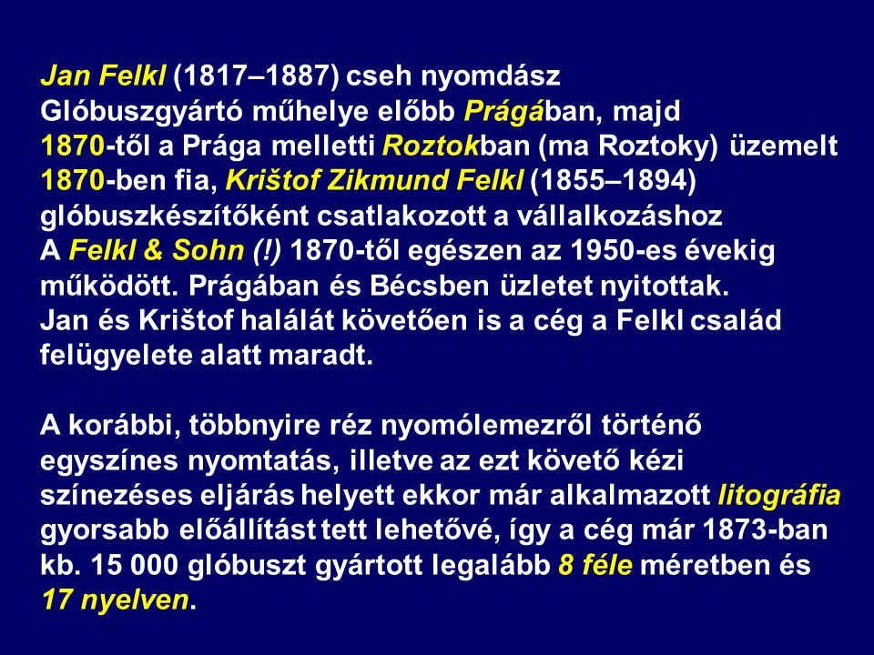 Jan Felkl (1817–1887) cseh nyomdász Glóbuszgyártó műhelye előbb Prágában, majd 1870-től a Prága melletti Roztokban (ma Roztoky) üzemelt 1870-ben fia,