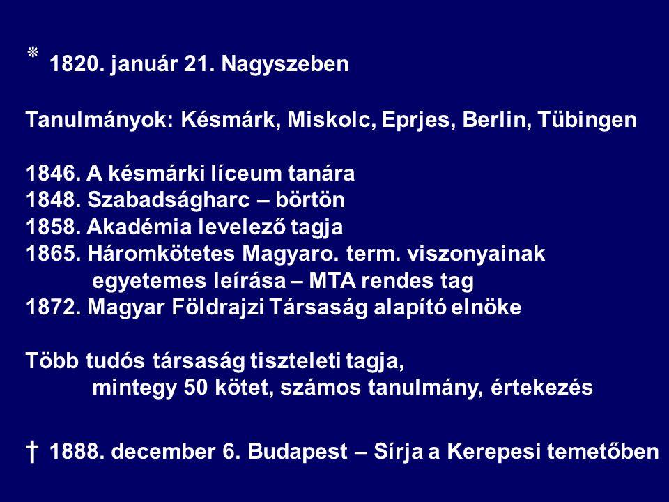 ٭ 1820. január 21. Nagyszeben Tanulmányok: Késmárk, Miskolc, Eprjes, Berlin, Tübingen 1846. A késmárki líceum tanára 1848. Szabadságharc – börtön 1858
