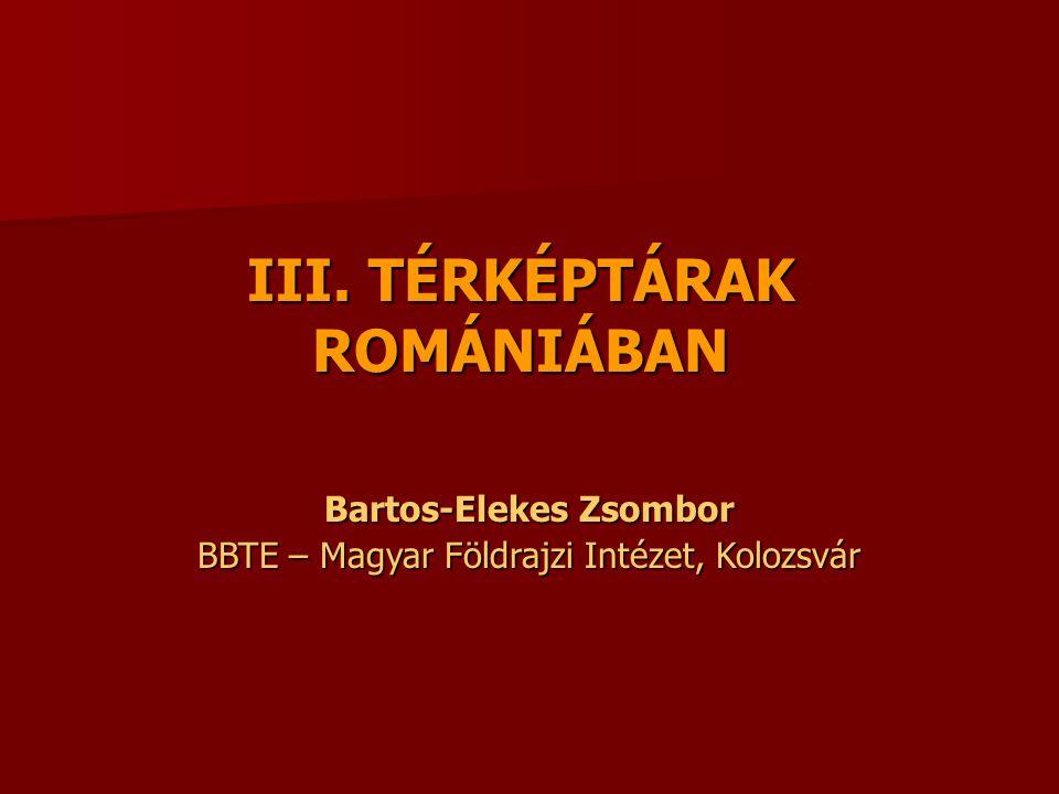 III. TÉRKÉPTÁRAK ROMÁNIÁBAN Bartos-Elekes Zsombor BBTE – Magyar Földrajzi Intézet, Kolozsvár