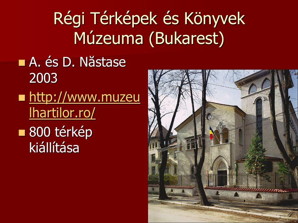 Régi Térképek és Könyvek Múzeuma (Bukarest) A. és D. Năstase 2003 A. és D. Năstase 2003 http://www.muzeu lhartilor.ro/ http://www.muzeu lhartilor.ro/