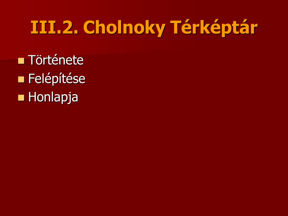 III.2. Cholnoky Térképtár Története Története Felépítése Felépítése Honlapja Honlapja