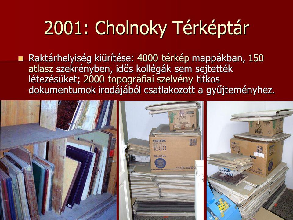 2001: Cholnoky Térképtár Raktárhelyiség kiürítése: 4000 térkép mappákban, 150 atlasz szekrényben, idős kollégák sem sejtették létezésüket; 2000 topogr