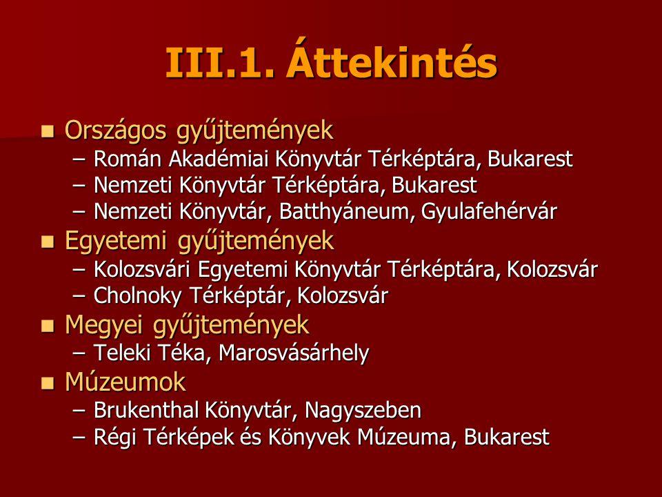 III.1. Áttekintés Országos gyűjtemények Országos gyűjtemények –Román Akadémiai Könyvtár Térképtára, Bukarest –Nemzeti Könyvtár Térképtára, Bukarest –N