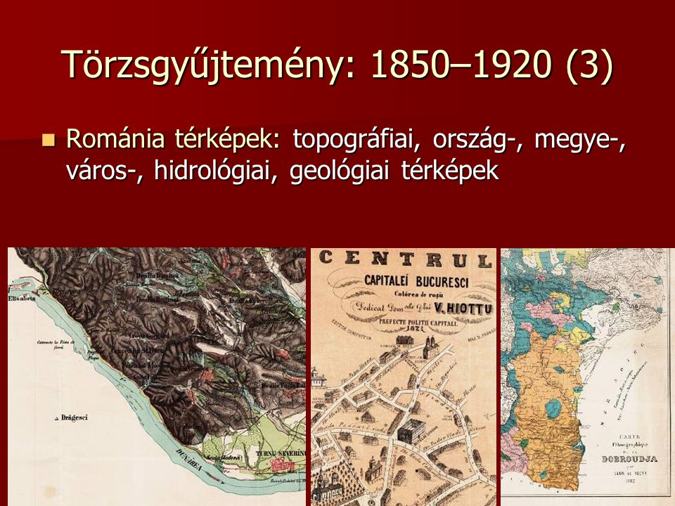 Törzsgyűjtemény: 1850–1920 (3) Románia térképek: topográfiai, ország-, megye-, város-, hidrológiai, geológiai térképek Románia térképek: topográfiai,
