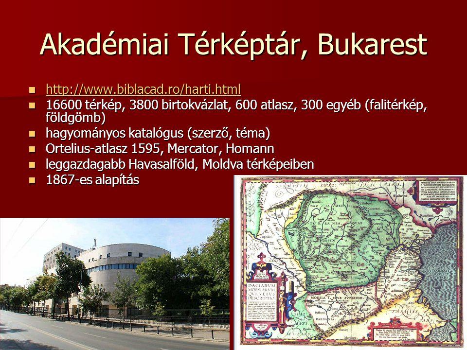 Akadémiai Térképtár, Bukarest http://www.biblacad.ro/harti.html http://www.biblacad.ro/harti.html http://www.biblacad.ro/harti.html 16600 térkép, 3800