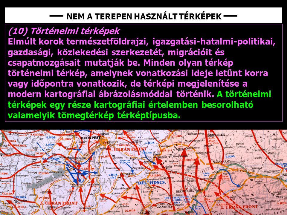 (10) Történelmi térképek Elmúlt korok természetföldrajzi, igazgatási-hatalmi-politikai, gazdasági, közlekedési szerkezetét, migrációit és csapatmozgás