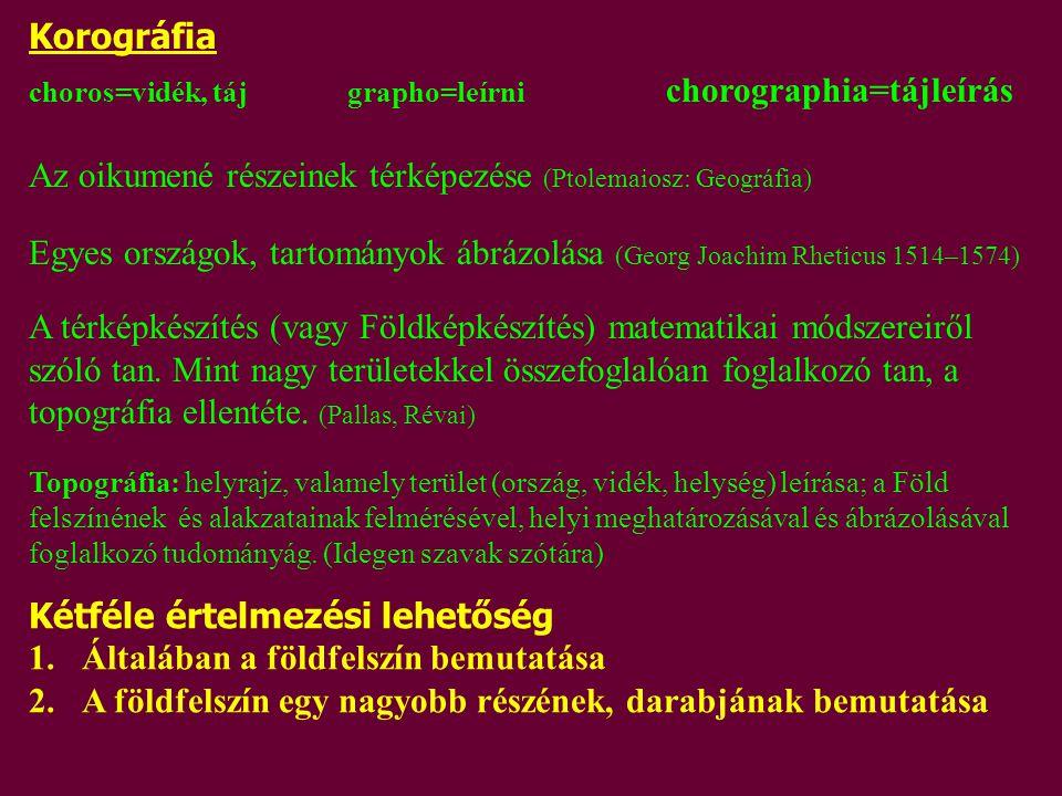 choros=vidék, tájgrapho=leírni chorographia=tájleírás Az oikumené részeinek térképezése (Ptolemaiosz: Geográfia) Egyes országok, tartományok ábrázolás