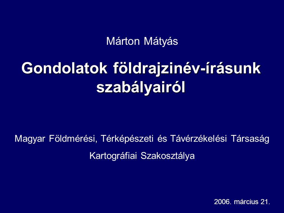 Gondolatok földrajzinév-írásunk szabályairól Márton Mátyás Magyar Földmérési, Térképészeti és Távérzékelési Társaság Kartográfiai Szakosztálya 2006.