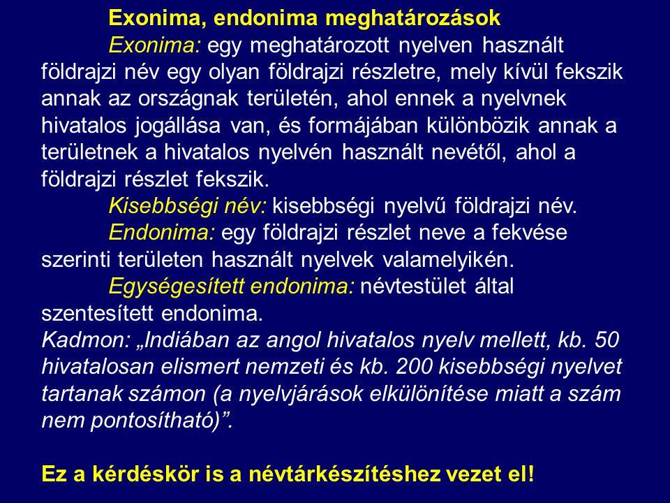 Exonima, endonima meghatározások Exonima: egy meghatározott nyelven használt földrajzi név egy olyan földrajzi részletre, mely kívül fekszik annak az országnak területén, ahol ennek a nyelvnek hivatalos jogállása van, és formájában különbözik annak a területnek a hivatalos nyelvén használt nevétől, ahol a földrajzi részlet fekszik.