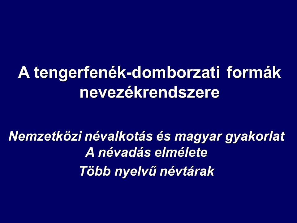 A tengerfenék-domborzati formák nevezékrendszere Nemzetközi névalkotás és magyar gyakorlat A névadás elmélete Több nyelvű névtárak