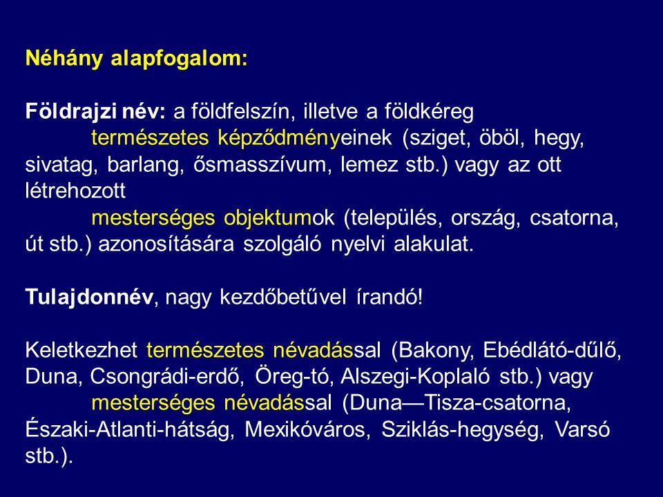 Néhány alapfogalom: Földrajzi név: a földfelszín, illetve a földkéreg természetes képződményeinek (sziget, öböl, hegy, sivatag, barlang, ősmasszívum, lemez stb.) vagy az ott létrehozott mesterséges objektumok (település, ország, csatorna, út stb.) azonosítására szolgáló nyelvi alakulat.