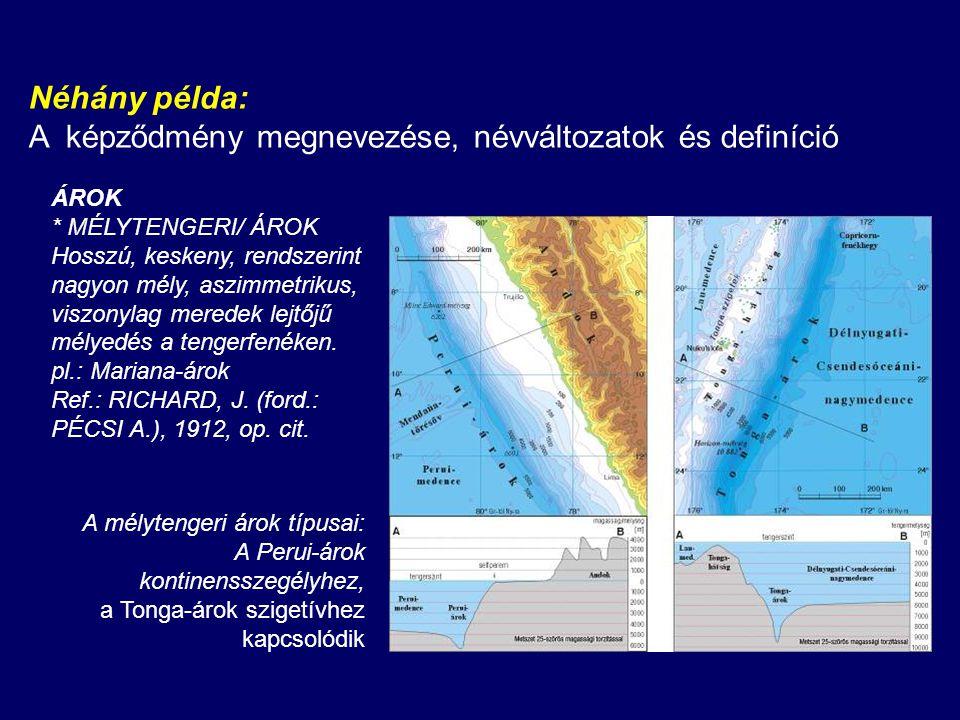 Néhány példa: A képződmény megnevezése, névváltozatok és definíció ÁROK * MÉLYTENGERI/ ÁROK Hosszú, keskeny, rendszerint nagyon mély, aszimmetrikus, viszonylag meredek lejtőjű mélyedés a tengerfenéken.