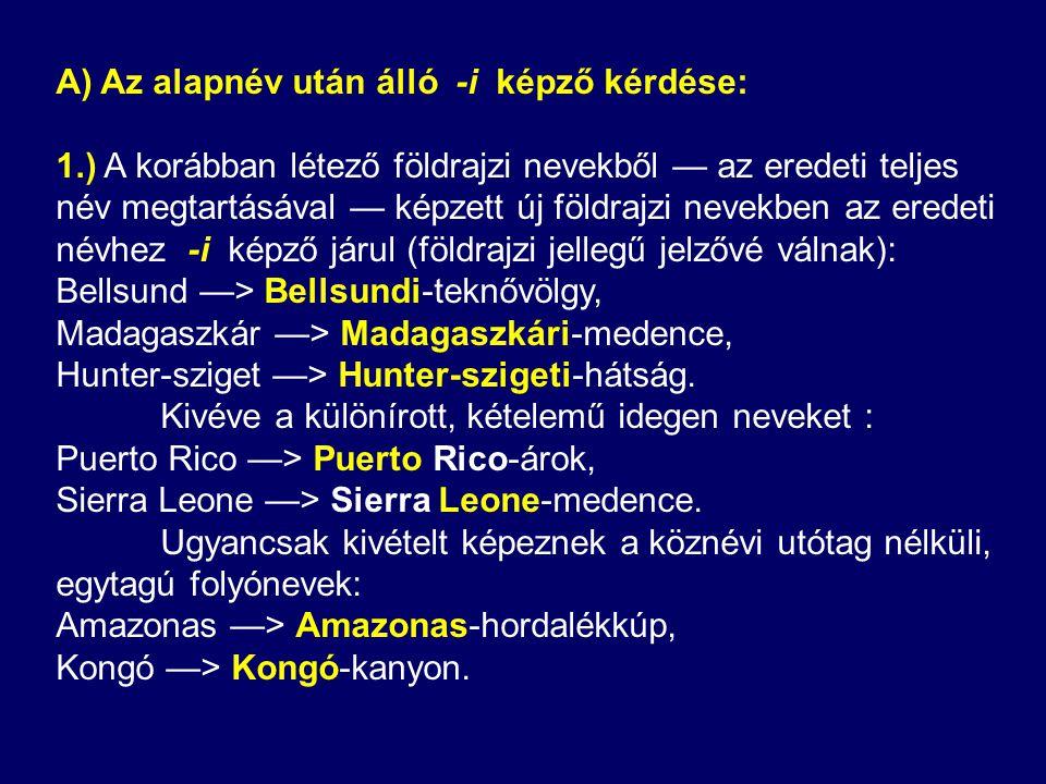A) Az alapnév után álló -i képző kérdése: 1.) A korábban létező földrajzi nevekből — az eredeti teljes név megtartásával — képzett új földrajzi nevekben az eredeti névhez -i képző járul (földrajzi jellegű jelzővé válnak): Bellsund —> Bellsundi-teknővölgy, Madagaszkár —> Madagaszkári-medence, Hunter-sziget —> Hunter-szigeti-hátság.