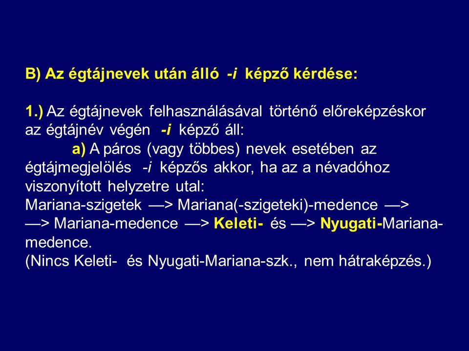 B) Az égtájnevek után álló -i képző kérdése: 1.) Az égtájnevek felhasználásával történő előreképzéskor az égtájnév végén -i képző áll: a) A páros (vagy többes) nevek esetében az égtájmegjelölés -i képzős akkor, ha az a névadóhoz viszonyított helyzetre utal: Mariana-szigetek —> Mariana(-szigeteki)-medence —> —> Mariana-medence —> Keleti- és —> Nyugati-Mariana- medence.