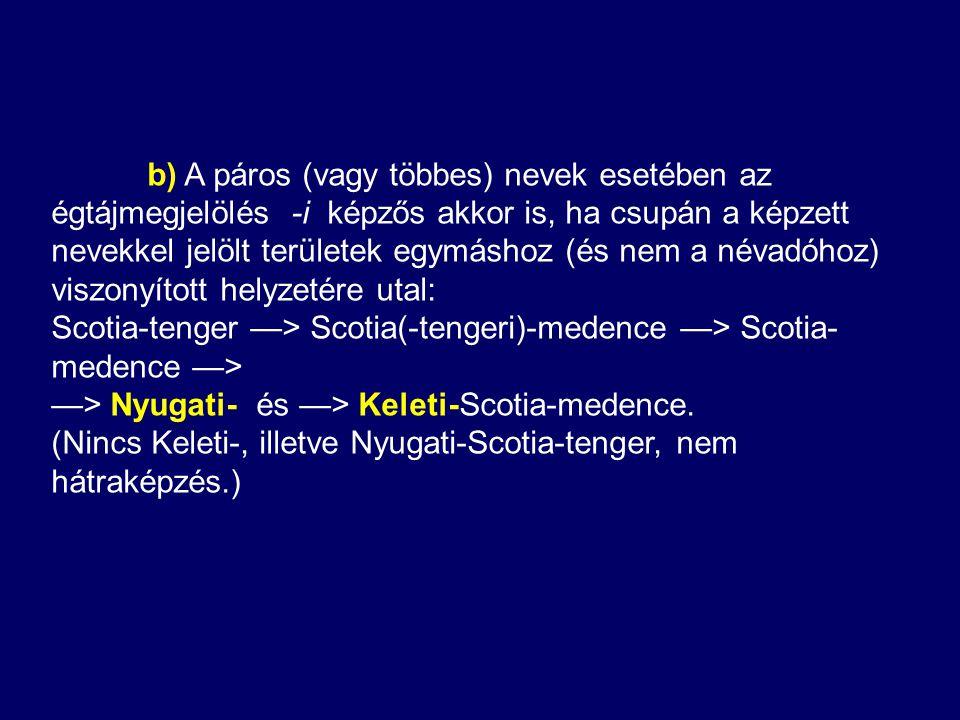b) A páros (vagy többes) nevek esetében az égtájmegjelölés -i képzős akkor is, ha csupán a képzett nevekkel jelölt területek egymáshoz (és nem a névadóhoz) viszonyított helyzetére utal: Scotia-tenger —> Scotia(-tengeri)-medence —> Scotia- medence —> —> Nyugati- és —> Keleti-Scotia-medence.
