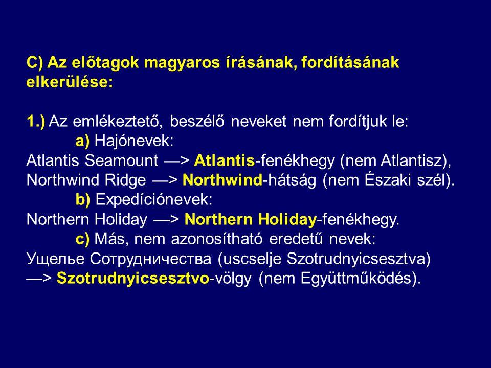 C) Az előtagok magyaros írásának, fordításának elkerülése: 1.) Az emlékeztető, beszélő neveket nem fordítjuk le: a) Hajónevek: Atlantis Seamount —> Atlantis-fenékhegy (nem Atlantisz), Northwind Ridge —> Northwind-hátság (nem Északi szél).