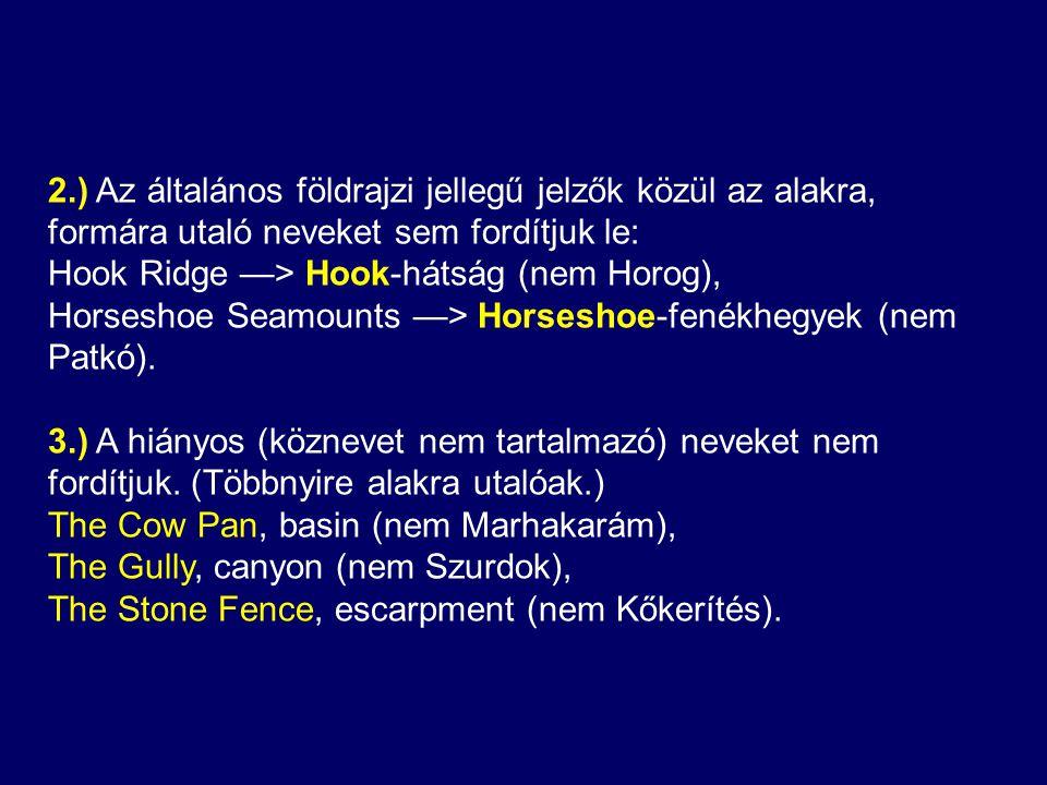 2.) Az általános földrajzi jellegű jelzők közül az alakra, formára utaló neveket sem fordítjuk le: Hook Ridge —> Hook-hátság (nem Horog), Horseshoe Seamounts —> Horseshoe-fenékhegyek (nem Patkó).