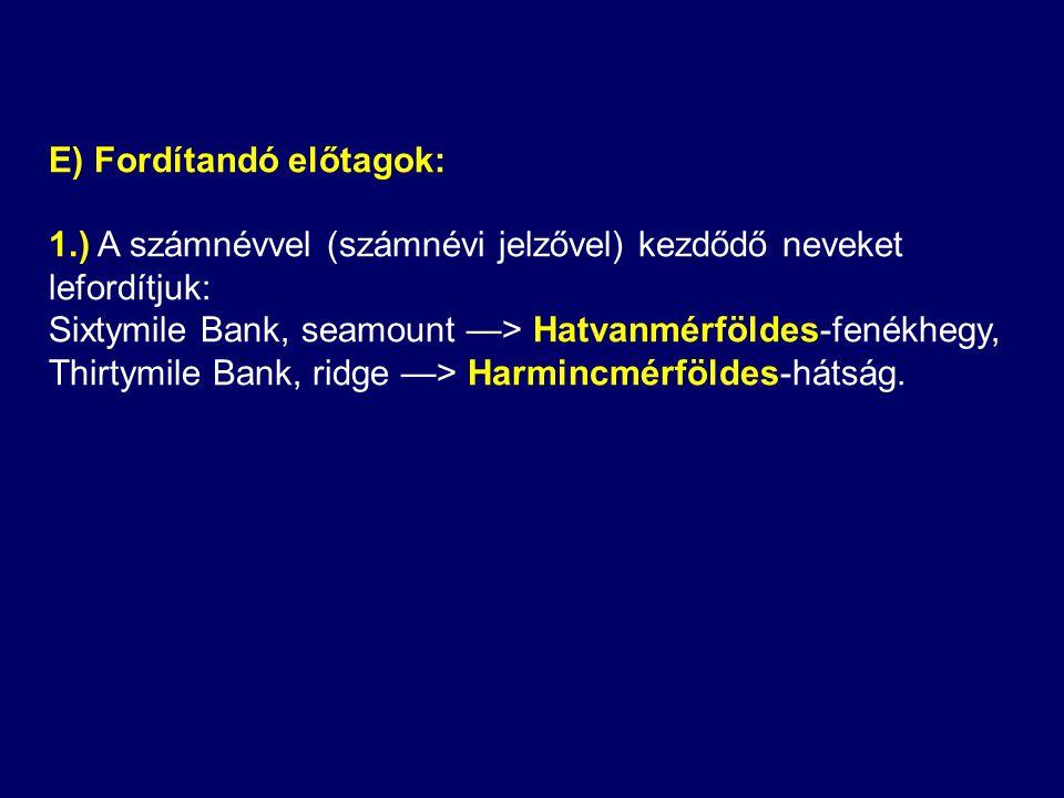E) Fordítandó előtagok: 1.) A számnévvel (számnévi jelzővel) kezdődő neveket lefordítjuk: Sixtymile Bank, seamount —> Hatvanmérföldes-fenékhegy, Thirtymile Bank, ridge —> Harmincmérföldes-hátság.