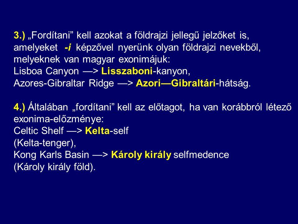"""3.) """"Fordítani kell azokat a földrajzi jellegű jelzőket is, amelyeket -i képzővel nyerünk olyan földrajzi nevekből, melyeknek van magyar exonimájuk: Lisboa Canyon —> Lisszaboni-kanyon, Azores-Gibraltar Ridge —> Azori—Gibraltári-hátság."""