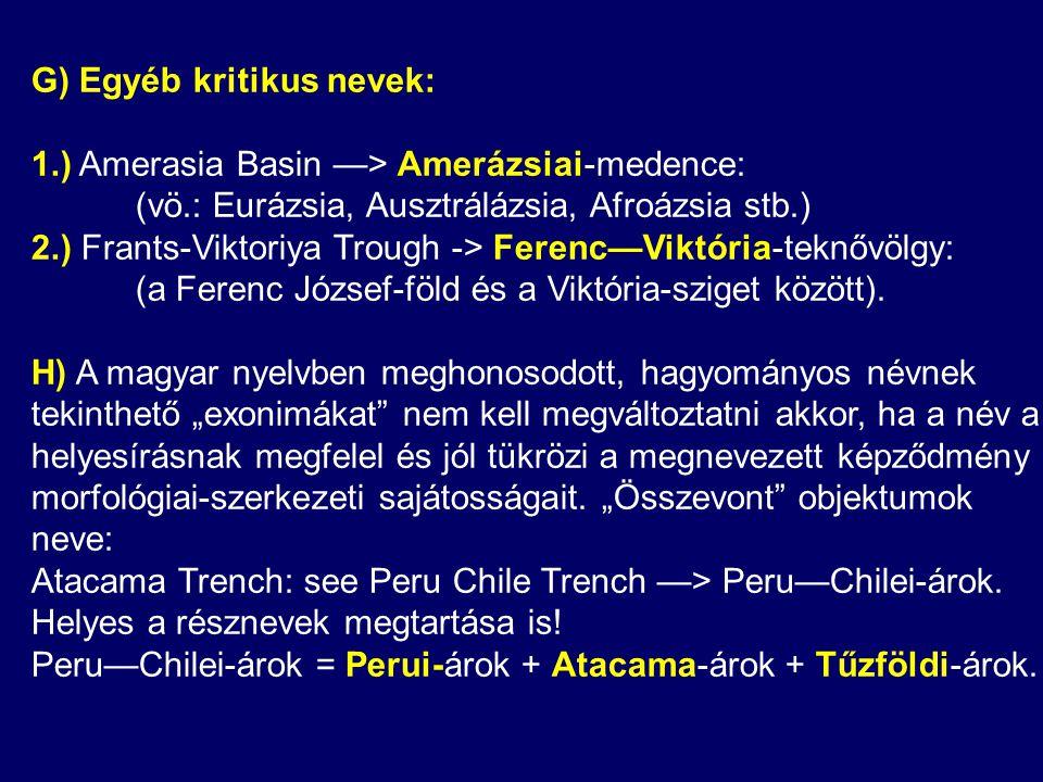 G) Egyéb kritikus nevek: 1.) Amerasia Basin —> Amerázsiai-medence: (vö.: Eurázsia, Ausztrálázsia, Afroázsia stb.) 2.) Frants-Viktoriya Trough -> Ferenc—Viktória-teknővölgy: (a Ferenc József-föld és a Viktória-sziget között).