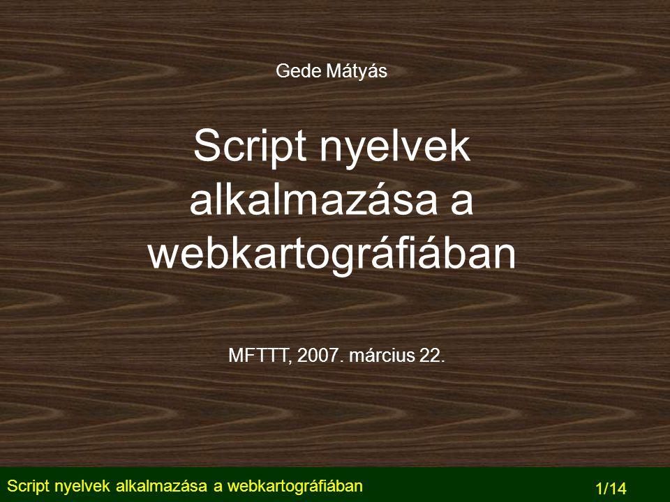 Script nyelvek alkalmazása a webkartográfiában 1/14 Script nyelvek alkalmazása a webkartográfiában Gede Mátyás MFTTT, 2007.