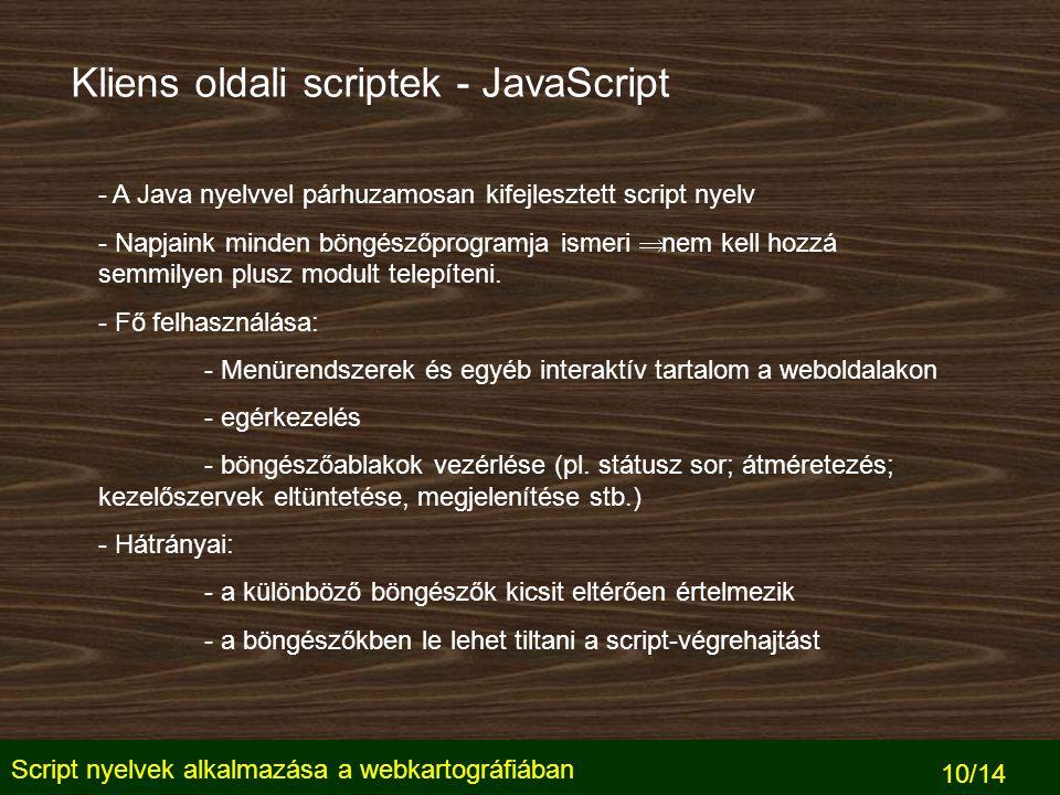 Script nyelvek alkalmazása a webkartográfiában 10/14 Kliens oldali scriptek - JavaScript - A Java nyelvvel párhuzamosan kifejlesztett script nyelv - Napjaink minden böngészőprogramja ismeri  nem kell hozzá semmilyen plusz modult telepíteni.