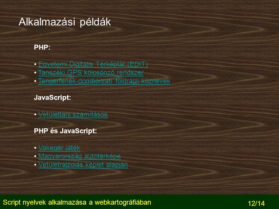 Script nyelvek alkalmazása a webkartográfiában 12/14 Alkalmazási példák PHP: Egyetemi Digitális Térképtár (EDIT) Tanszéki GPS kölcsönző rendszer Tengerfenék-domborzati földrajzi köznevek JavaScript: Vetülettani számítások PHP és JavaScript: Vakegér játék Magyarország autótérképe Vetületrajzolás képlet alapján