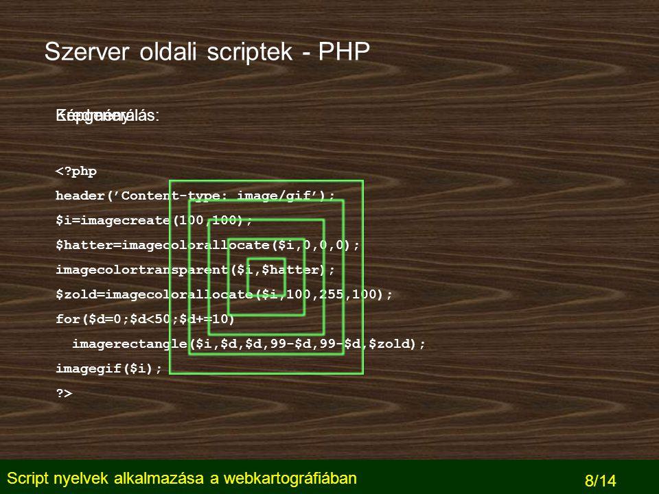 Script nyelvek alkalmazása a webkartográfiában 8/14 Szerver oldali scriptek - PHP Képgenerálás: <?php header('Content-type: image/gif'); $i=imagecreate(100,100); $hatter=imagecolorallocate($i,0,0,0); imagecolortransparent($i,$hatter); $zold=imagecolorallocate($i,100,255,100); for($d=0;$d<50;$d+=10) imagerectangle($i,$d,$d,99-$d,99-$d,$zold); imagegif($i); ?> Eredmény: