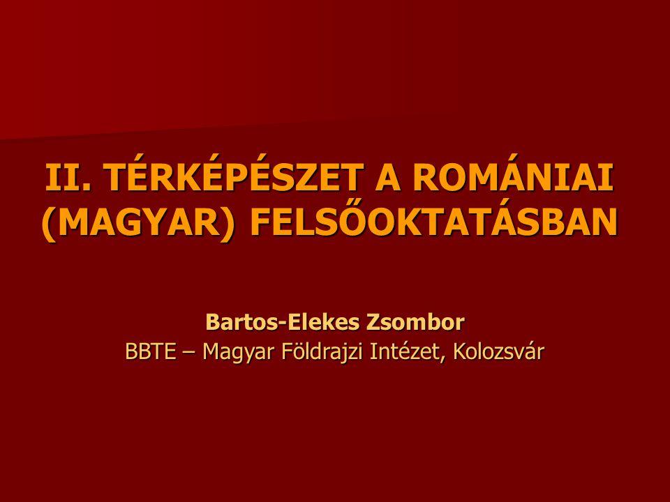 II. TÉRKÉPÉSZET A ROMÁNIAI (MAGYAR) FELSŐOKTATÁSBAN Bartos-Elekes Zsombor BBTE – Magyar Földrajzi Intézet, Kolozsvár