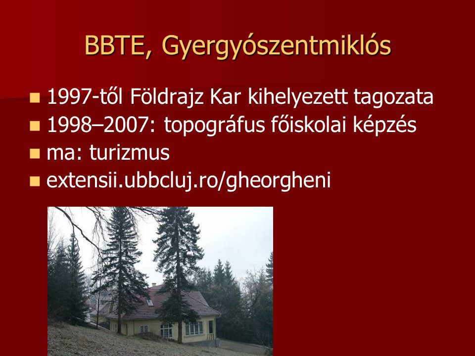 BBTE, Gyergyószentmiklós 1997-től Földrajz Kar kihelyezett tagozata 1998–2007: topográfus főiskolai képzés ma: turizmus extensii.ubbcluj.ro/gheorgheni