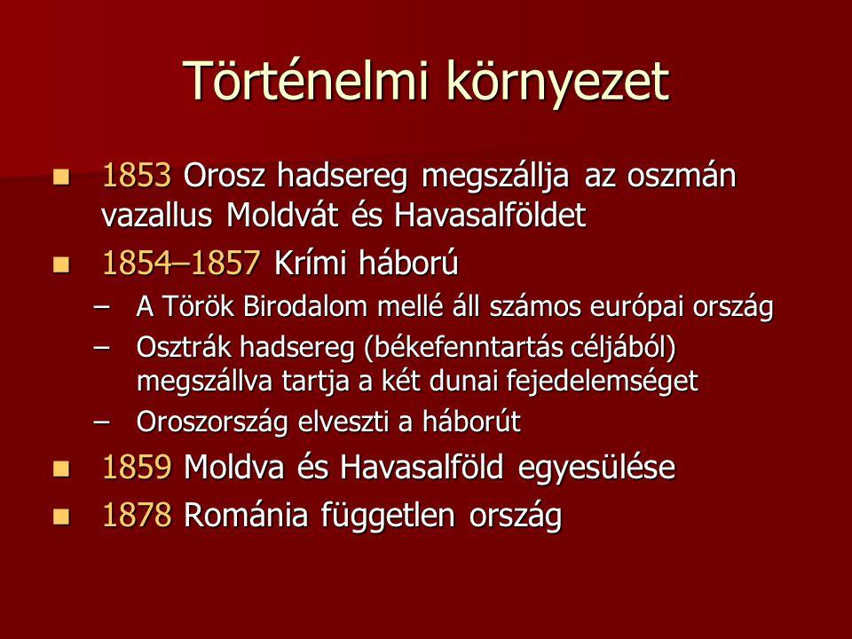 Történelmi környezet 1853 Orosz hadsereg megszállja az oszmán vazallus Moldvát és Havasalföldet 1853 Orosz hadsereg megszállja az oszmán vazallus Moldvát és Havasalföldet 1854–1857 Krími háború 1854–1857 Krími háború –A Török Birodalom mellé áll számos európai ország –Osztrák hadsereg (békefenntartás céljából) megszállva tartja a két dunai fejedelemséget –Oroszország elveszti a háborút 1859 Moldva és Havasalföld egyesülése 1859 Moldva és Havasalföld egyesülése 1878 Románia független ország 1878 Románia független ország