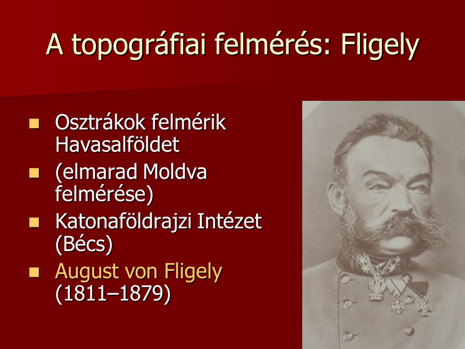 A topográfiai felmérés: Fligely Osztrákok felmérik Havasalföldet Osztrákok felmérik Havasalföldet (elmarad Moldva felmérése) (elmarad Moldva felmérése) Katonaföldrajzi Intézet (Bécs) Katonaföldrajzi Intézet (Bécs) August von Fligely (1811–1879) August von Fligely (1811–1879)